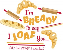 Bread I m Bready To Say I Loaf You Its The Yeast I Can Do print art