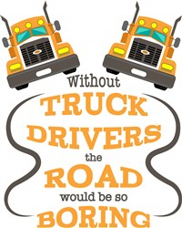 Without Truck Drivers The Road Would Be So Boring print art