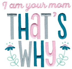 I Am Your Mom Thats Why embroidery design