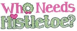 Who Needs Mistletoe embroidery design