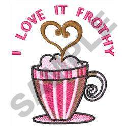 I LOVE IT FROTHY embroidery design