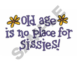 OLD AGE IS NO PLACE FOR SISSIES embroidery design