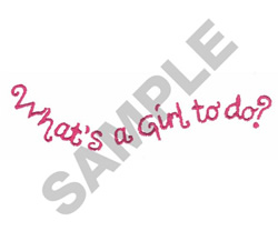 WHATS A GIRL TO DO ? embroidery design