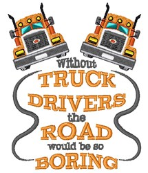 Without Truck Drivers The Road Would Be So Boring embroidery design
